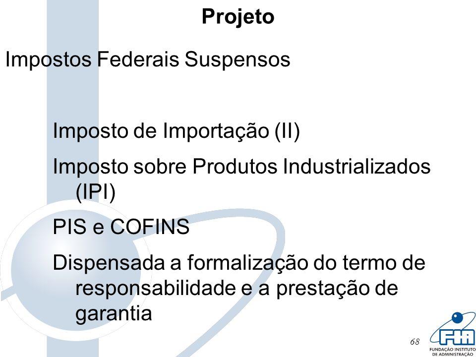 68 Projeto Impostos Federais Suspensos Imposto de Importação (II) Imposto sobre Produtos Industrializados (IPI) PIS e COFINS Dispensada a formalização
