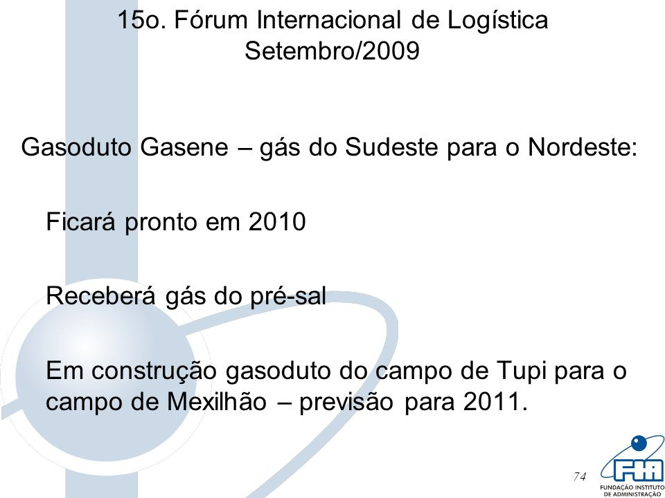 74 15o. Fórum Internacional de Logística Setembro/2009 Gasoduto Gasene – gás do Sudeste para o Nordeste: Ficará pronto em 2010 Receberá gás do pré-sal