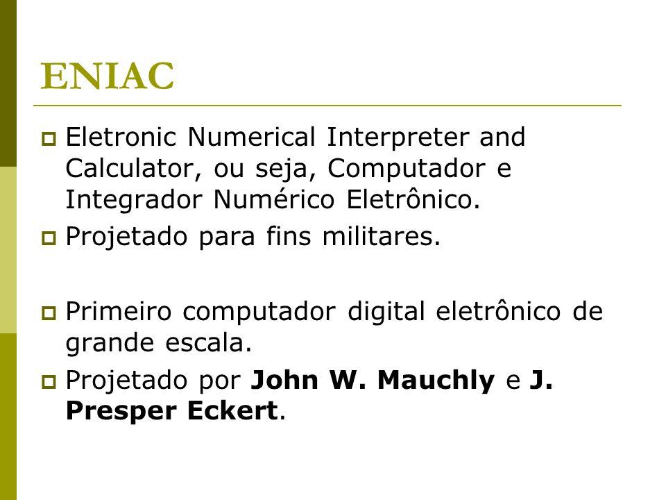 ENIAC Eletronic Numerical Interpreter and Calculator, ou seja, Computador e Integrador Numérico Eletrônico. Projetado para fins militares. Primeiro co