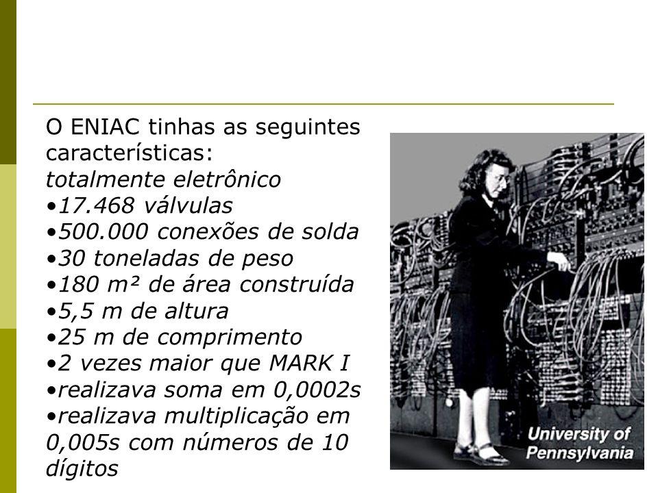 O ENIAC tinhas as seguintes características: totalmente eletrônico 17.468 válvulas 500.000 conexões de solda 30 toneladas de peso 180 m² de área const
