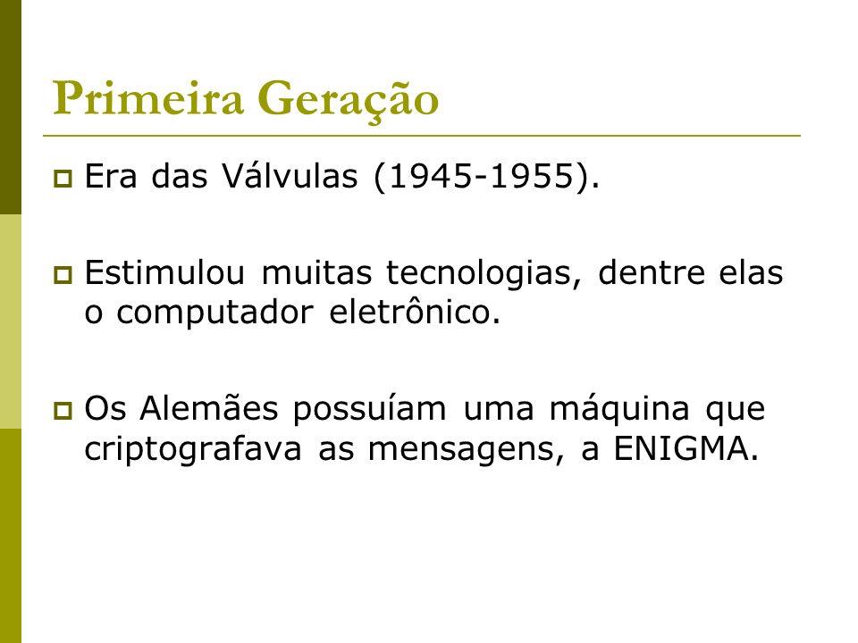 Primeira Geração Era das Válvulas (1945-1955). Estimulou muitas tecnologias, dentre elas o computador eletrônico. Os Alemães possuíam uma máquina que