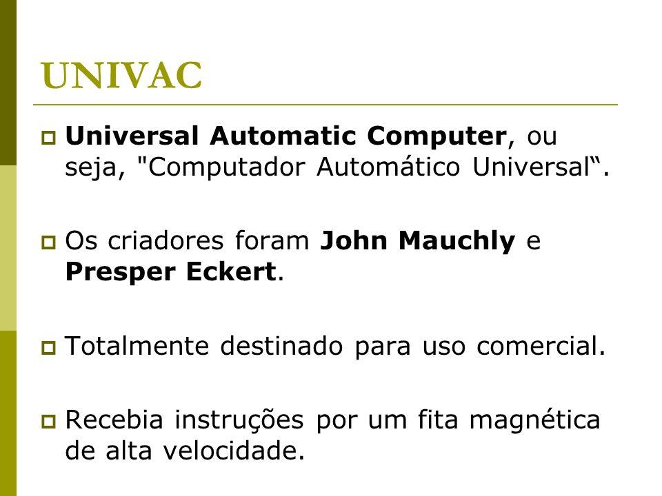 UNIVAC Universal Automatic Computer, ou seja,