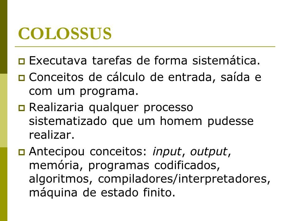 COLOSSUS Executava tarefas de forma sistemática. Conceitos de cálculo de entrada, saída e com um programa. Realizaria qualquer processo sistematizado
