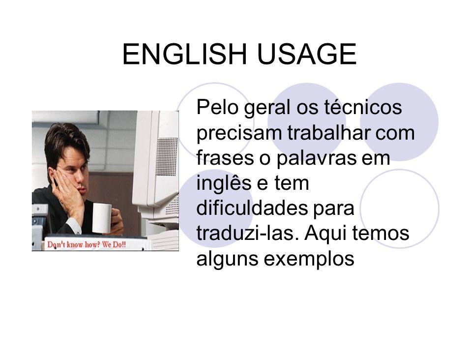 ENGLISH USAGE Pelo geral os técnicos precisam trabalhar com frases o palavras em inglês e tem dificuldades para traduzi-las. Aqui temos alguns exemplo