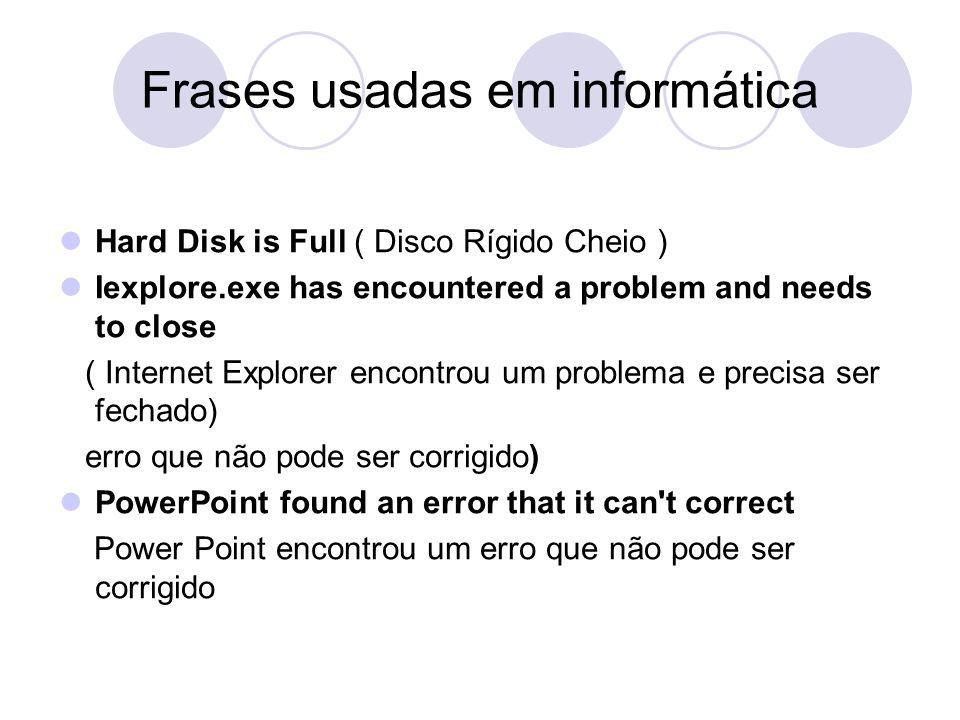 Frases usadas em informática Hard Disk is Full ( Disco Rígido Cheio ) Iexplore.exe has encountered a problem and needs to close ( Internet Explorer en
