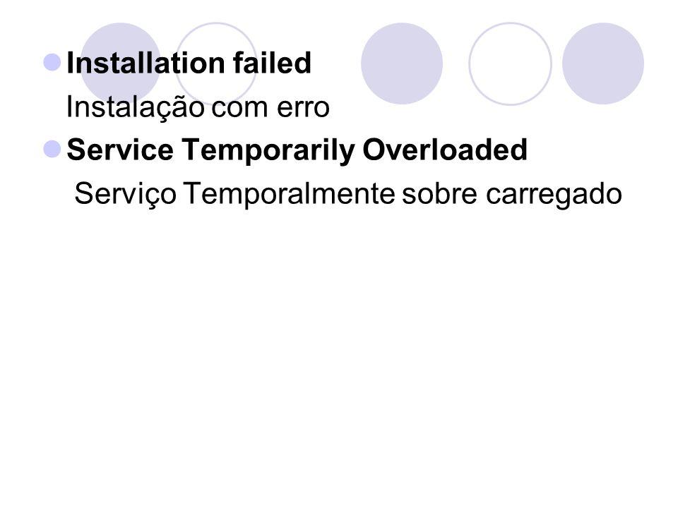 Installation failed Instalação com erro Service Temporarily Overloaded Serviço Temporalmente sobre carregado