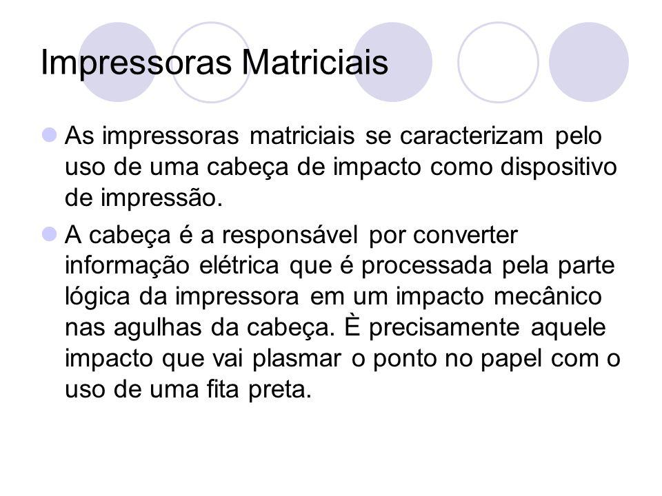 Impressoras Matriciais As impressoras matriciais se caracterizam pelo uso de uma cabeça de impacto como dispositivo de impressão. A cabeça é a respons