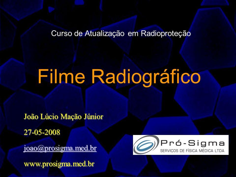 Filme Radiográfico João Lúcio Mação Júnior 27-05-2008 joao@prosigma.med.br www.prosigma.med.br Curso de Atualização em Radioproteção