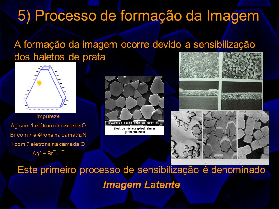 5) Processo de formação da Imagem A formação da imagem ocorre devido a sensibilização dos haletos de prata Este primeiro processo de sensibilização é