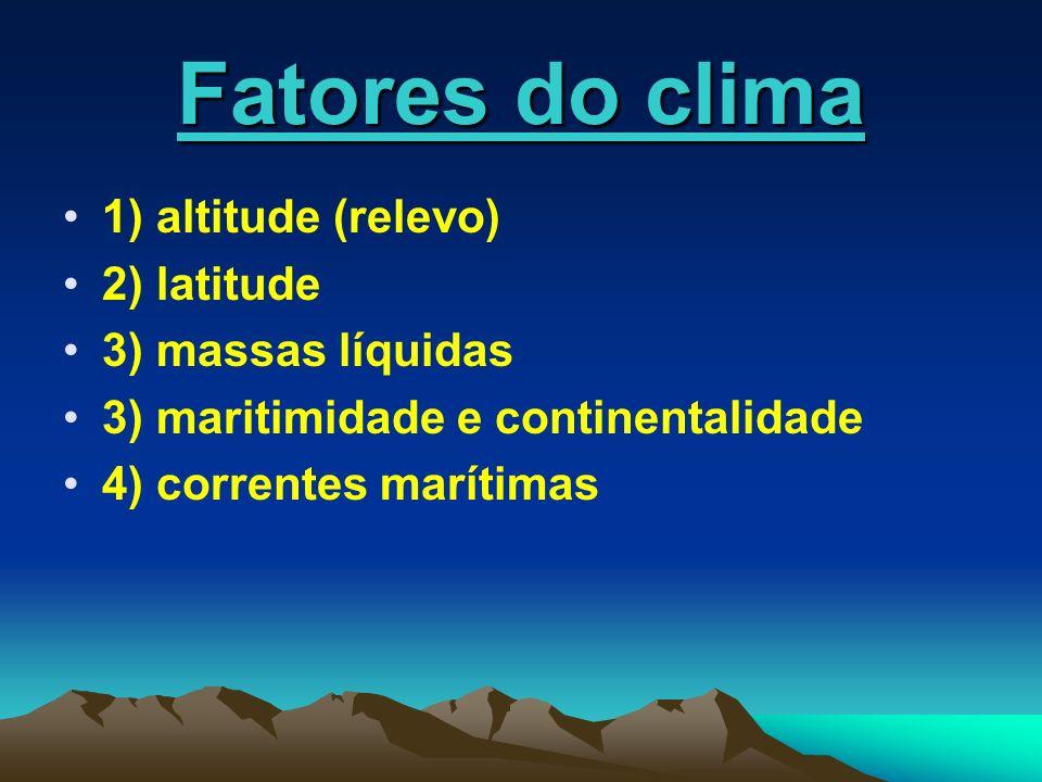 Fatores do clima 1) altitude (relevo) 2) latitude 3) massas líquidas 3) maritimidade e continentalidade 4) correntes marítimas