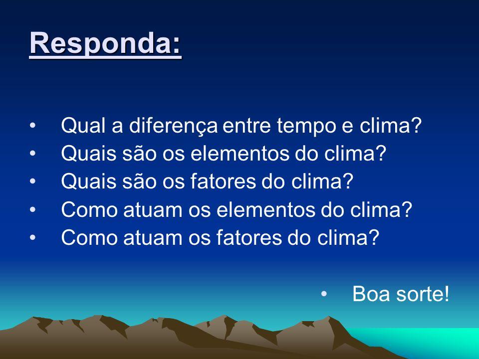 Responda: Qual a diferença entre tempo e clima? Quais são os elementos do clima? Quais são os fatores do clima? Como atuam os elementos do clima? Como