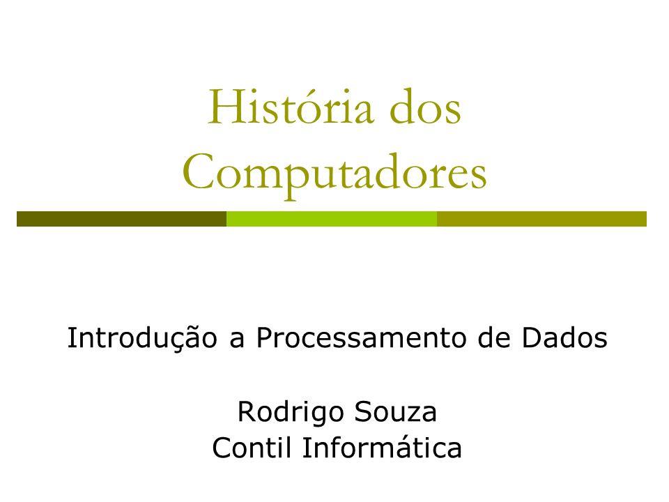 História dos Computadores Introdução a Processamento de Dados Rodrigo Souza Contil Informática