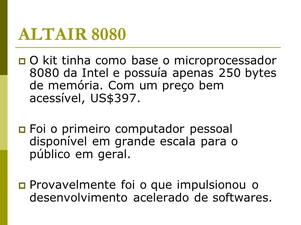 ALTAIR 8080 O kit tinha como base o microprocessador 8080 da Intel e possuía apenas 250 bytes de memória. Com um preço bem acessível, US$397. Foi o pr