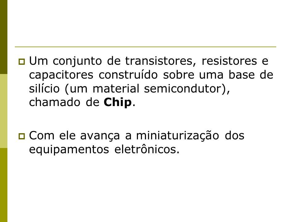 Um conjunto de transistores, resistores e capacitores construído sobre uma base de silício (um material semicondutor), chamado de Chip. Com ele avança