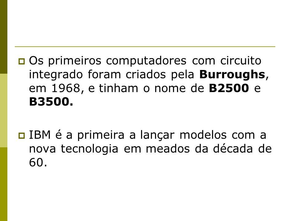 Os primeiros computadores com circuito integrado foram criados pela Burroughs, em 1968, e tinham o nome de B2500 e B3500. IBM é a primeira a lançar mo