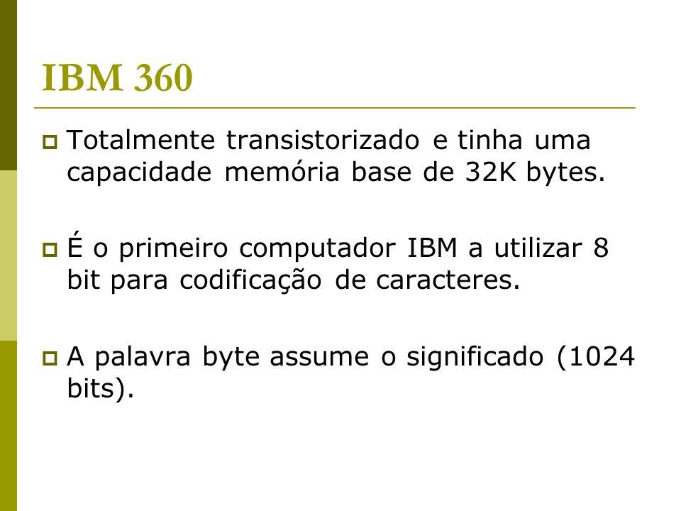 IBM 360 Totalmente transistorizado e tinha uma capacidade memória base de 32K bytes. É o primeiro computador IBM a utilizar 8 bit para codificação de