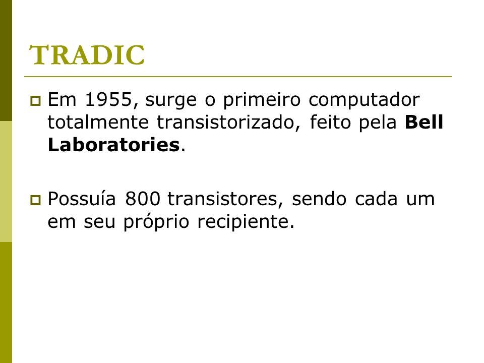 TRADIC Em 1955, surge o primeiro computador totalmente transistorizado, feito pela Bell Laboratories. Possuía 800 transistores, sendo cada um em seu p