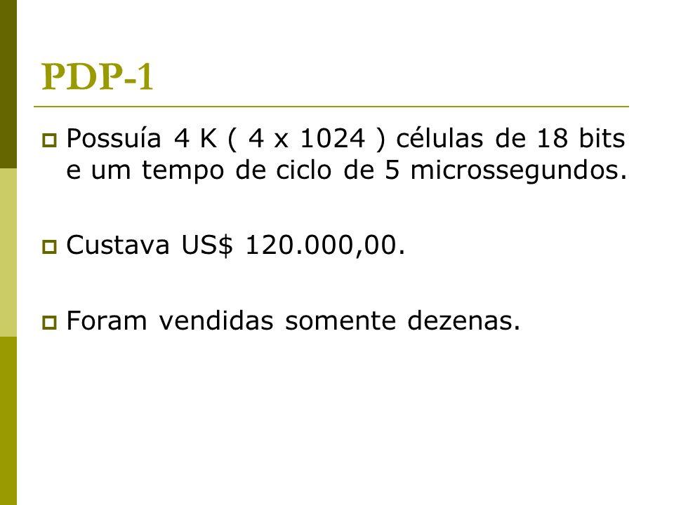 PDP-1 Possuía 4 K ( 4 x 1024 ) células de 18 bits e um tempo de ciclo de 5 microssegundos. Custava US$ 120.000,00. Foram vendidas somente dezenas.