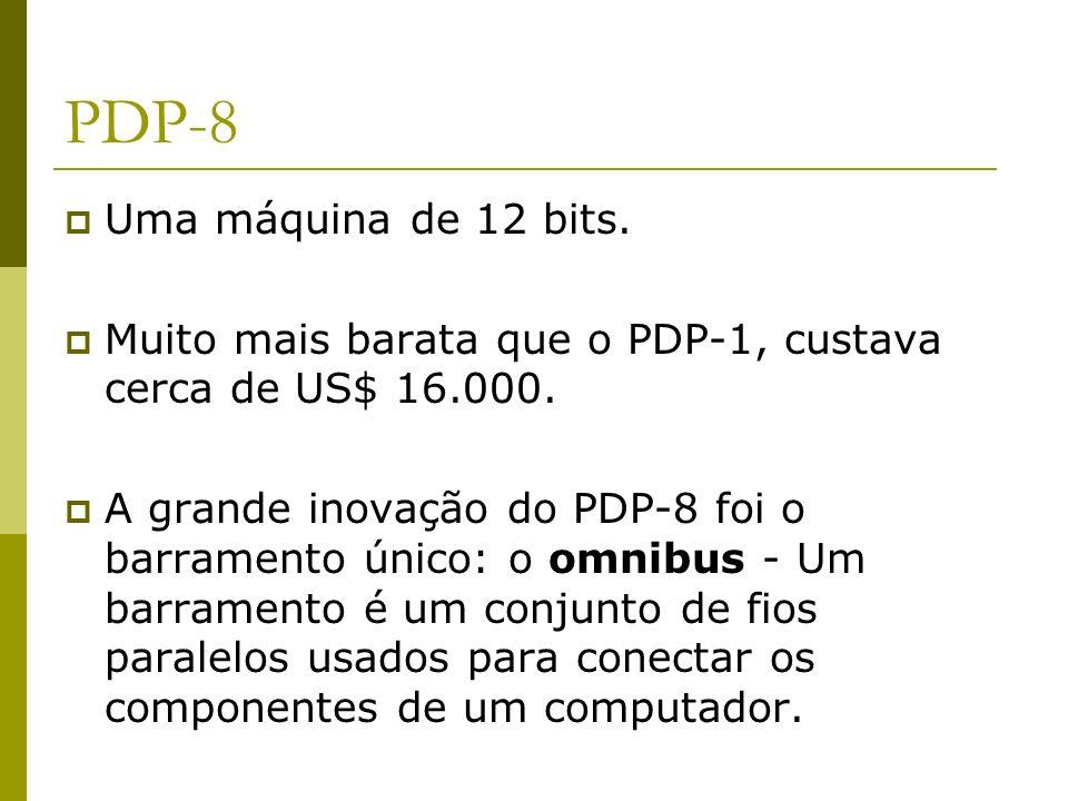 PDP-8 Uma máquina de 12 bits. Muito mais barata que o PDP-1, custava cerca de US$ 16.000. A grande inovação do PDP-8 foi o barramento único: o omnibus