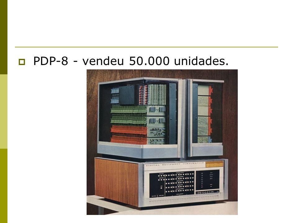 PDP-8 - vendeu 50.000 unidades.