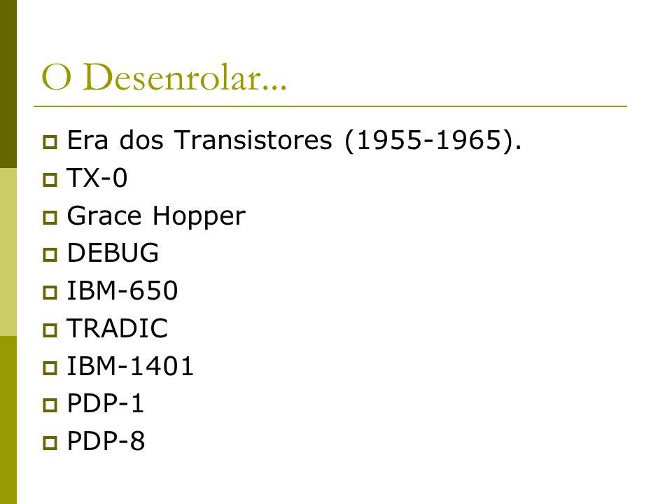 O Desenrolar... Era dos Transistores (1955-1965). TX-0 Grace Hopper DEBUG IBM-650 TRADIC IBM-1401 PDP-1 PDP-8