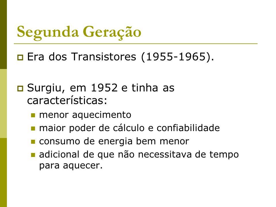 Segunda Geração Era dos Transistores (1955-1965). Surgiu, em 1952 e tinha as características: menor aquecimento maior poder de cálculo e confiabilidad