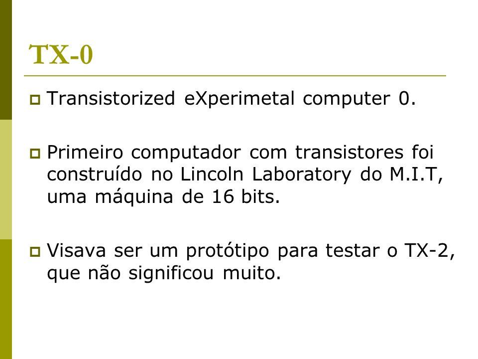 TX-0 Transistorized eXperimetal computer 0. Primeiro computador com transistores foi construído no Lincoln Laboratory do M.I.T, uma máquina de 16 bits