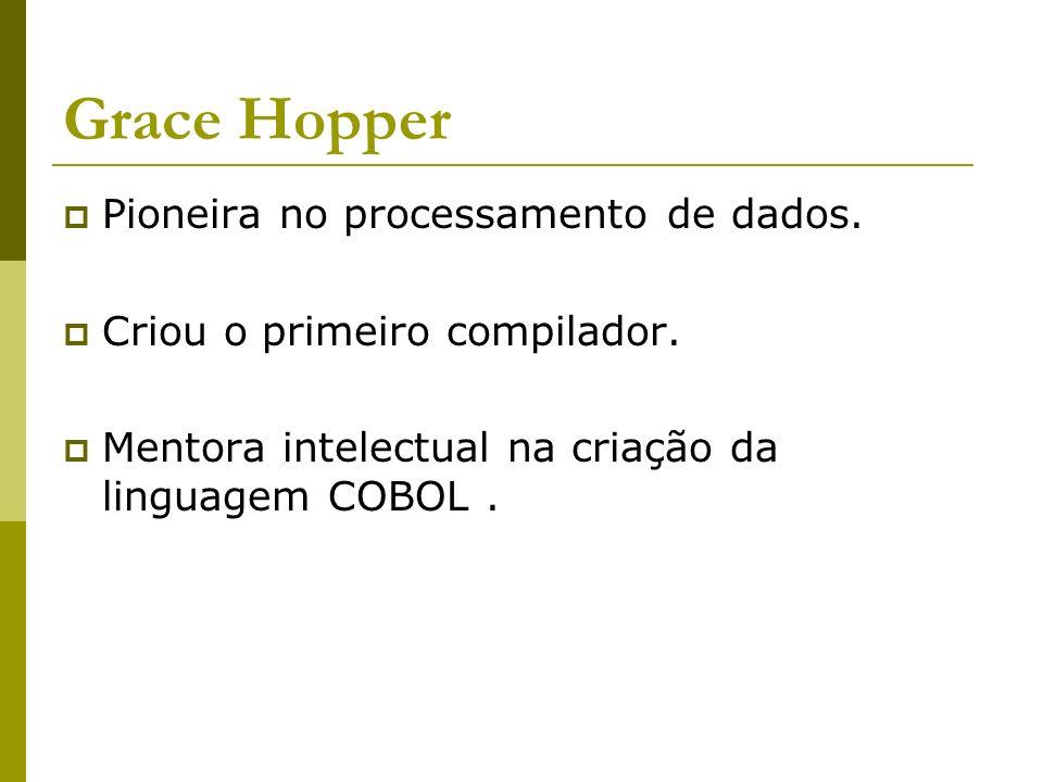 Grace Hopper Pioneira no processamento de dados. Criou o primeiro compilador. Mentora intelectual na criação da linguagem COBOL.