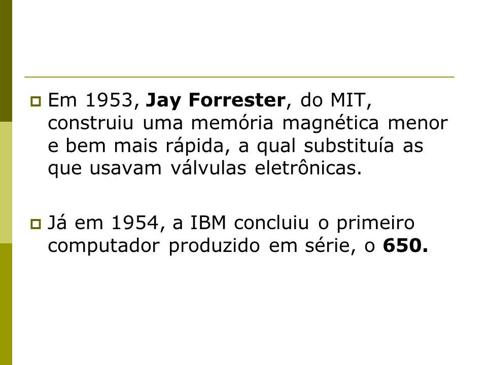 Em 1953, Jay Forrester, do MIT, construiu uma memória magnética menor e bem mais rápida, a qual substituía as que usavam válvulas eletrônicas. Já em 1