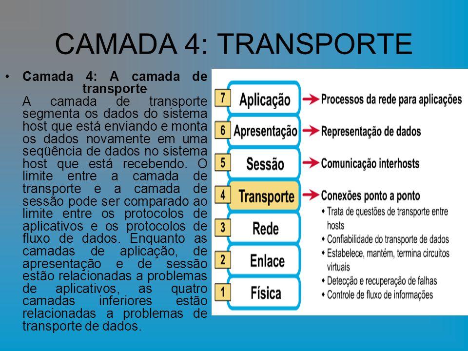 CAMADA 4: TRANSPORTE Camada 4: A camada de transporte A camada de transporte segmenta os dados do sistema host que está enviando e monta os dados novamente em uma seqüência de dados no sistema host que está recebendo.
