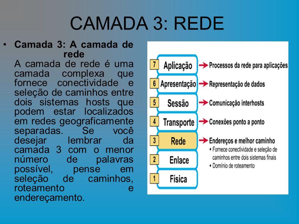 CAMADA 3: REDE Camada 3: A camada de rede A camada de rede é uma camada complexa que fornece conectividade e seleção de caminhos entre dois sistemas hosts que podem estar localizados em redes geograficamente separadas.