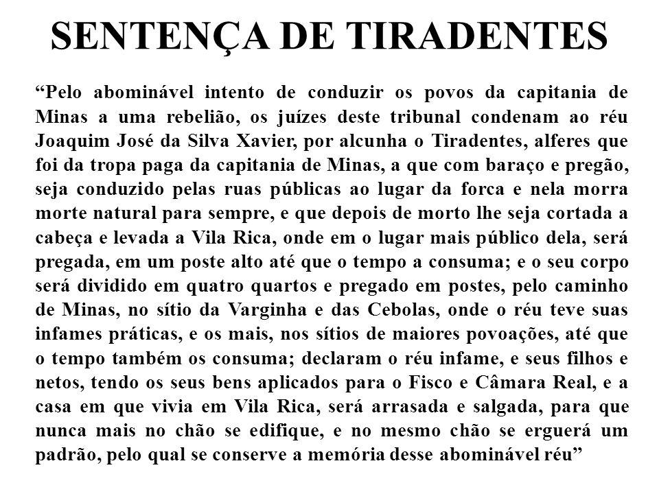 Pelo abominável intento de conduzir os povos da capitania de Minas a uma rebelião, os juízes deste tribunal condenam ao réu Joaquim José da Silva Xavi
