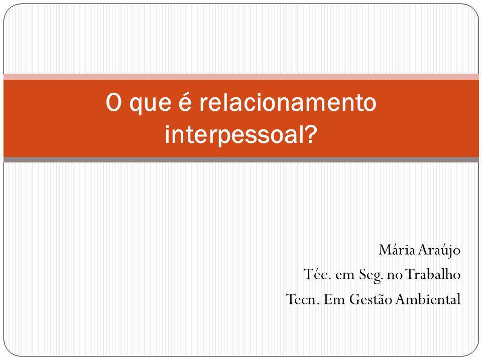 Mária Araújo Téc. em Seg. no Trabalho Tecn. Em Gestão Ambiental O que é relacionamento interpessoal?