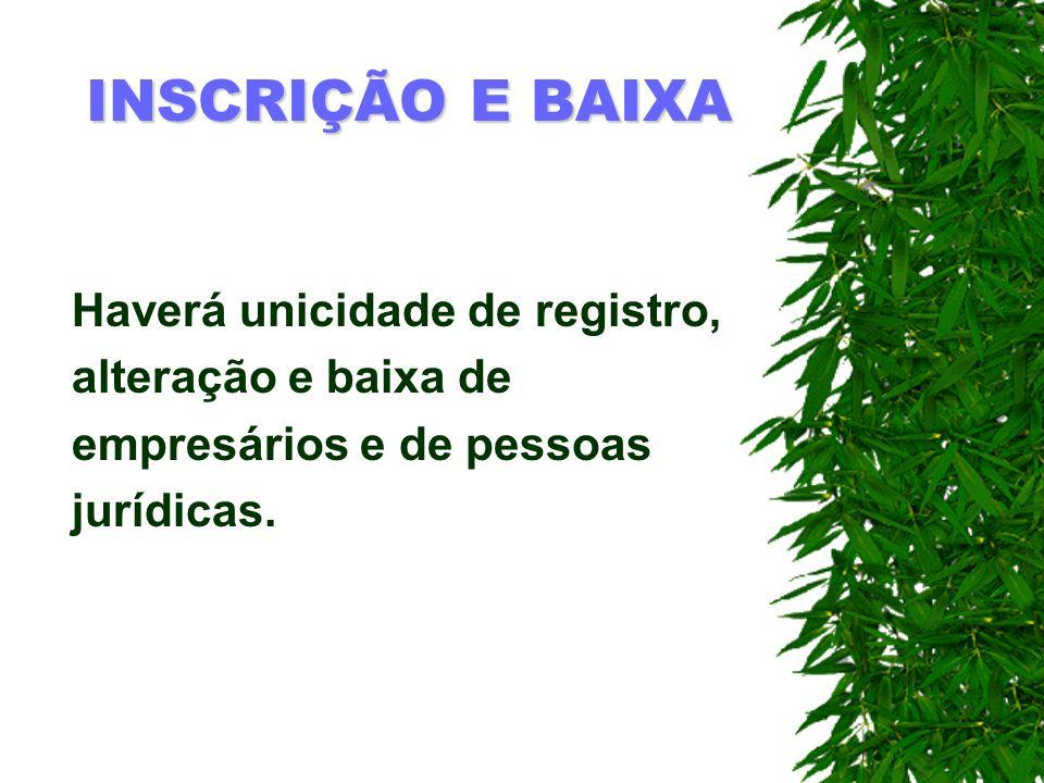 INSCRIÇÃO E BAIXA Haverá unicidade de registro, alteração e baixa de empresários e de pessoas jurídicas.