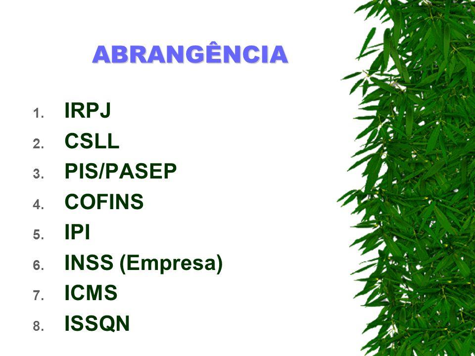 ABRANGÊNCIA 1. IRPJ 2. CSLL 3. PIS/PASEP 4. COFINS 5. IPI 6. INSS (Empresa) 7. ICMS 8. ISSQN