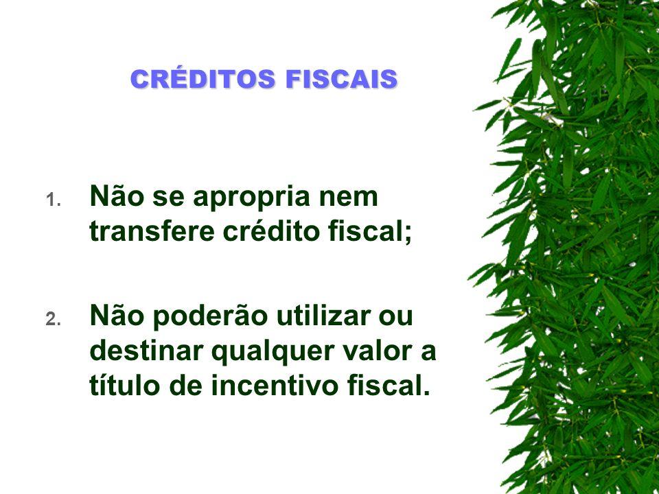 CRÉDITOS FISCAIS 1. Não se apropria nem transfere crédito fiscal; 2. Não poderão utilizar ou destinar qualquer valor a título de incentivo fiscal.