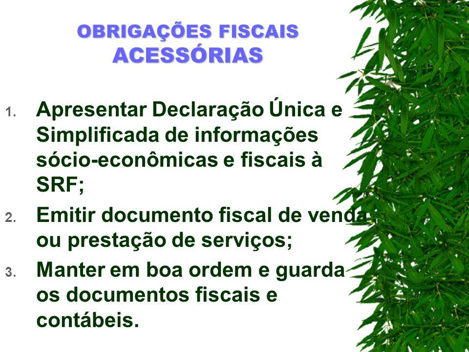 OBRIGAÇÕES FISCAIS ACESSÓRIAS 1. Apresentar Declaração Única e Simplificada de informações sócio-econômicas e fiscais à SRF; 2. Emitir documento fisca