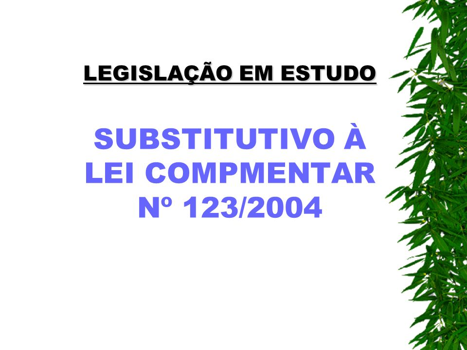 LEGISLAÇÃO EM ESTUDO LEGISLAÇÃO EM ESTUDO SUBSTITUTIVO À LEI COMPMENTAR Nº 123/2004