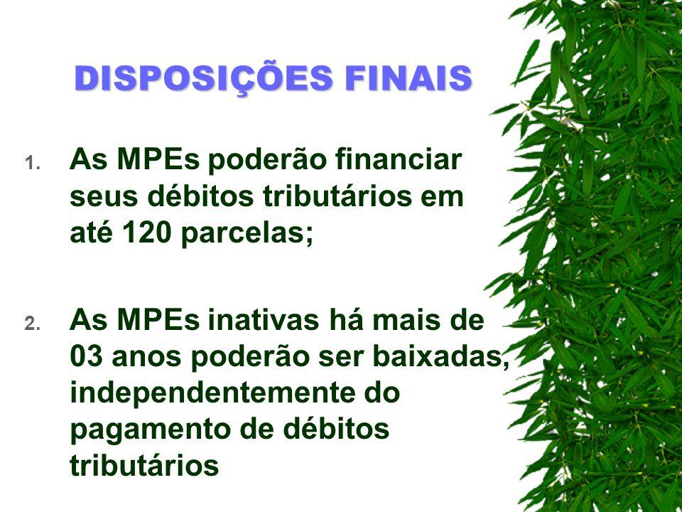 DISPOSIÇÕES FINAIS 1. As MPEs poderão financiar seus débitos tributários em até 120 parcelas; 2. As MPEs inativas há mais de 03 anos poderão ser baixa