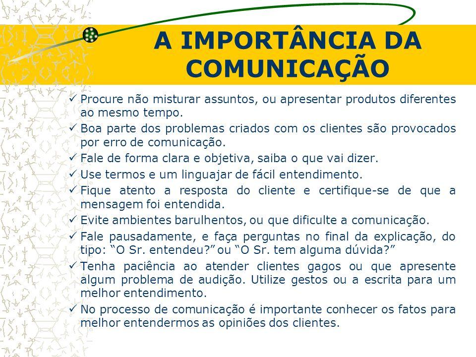 A IMPORTÂNCIA DA COMUNICAÇÃO Procure não misturar assuntos, ou apresentar produtos diferentes ao mesmo tempo. Boa parte dos problemas criados com os c