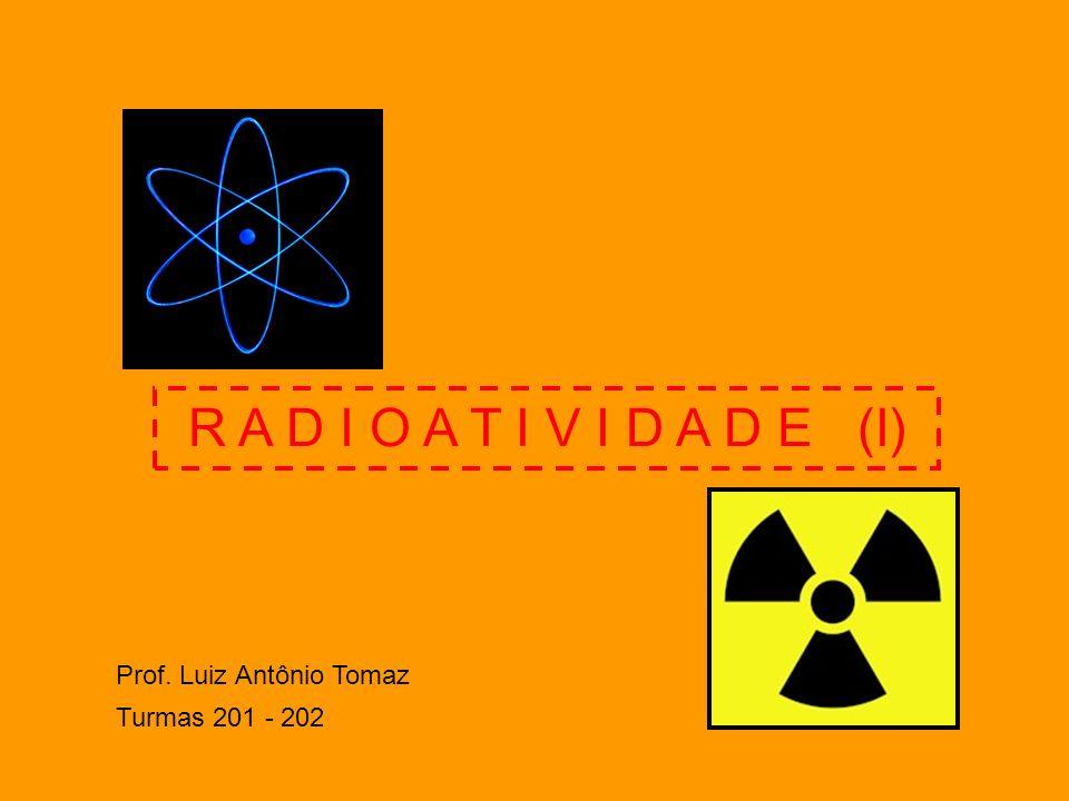 R A D I O A T I V I D A D E (I) Prof. Luiz Antônio Tomaz Turmas 201 - 202