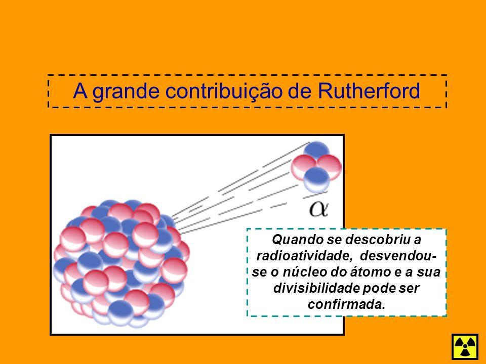 Quando se descobriu a radioatividade, desvendou- se o núcleo do átomo e a sua divisibilidade pode ser confirmada. A grande contribuição de Rutherford