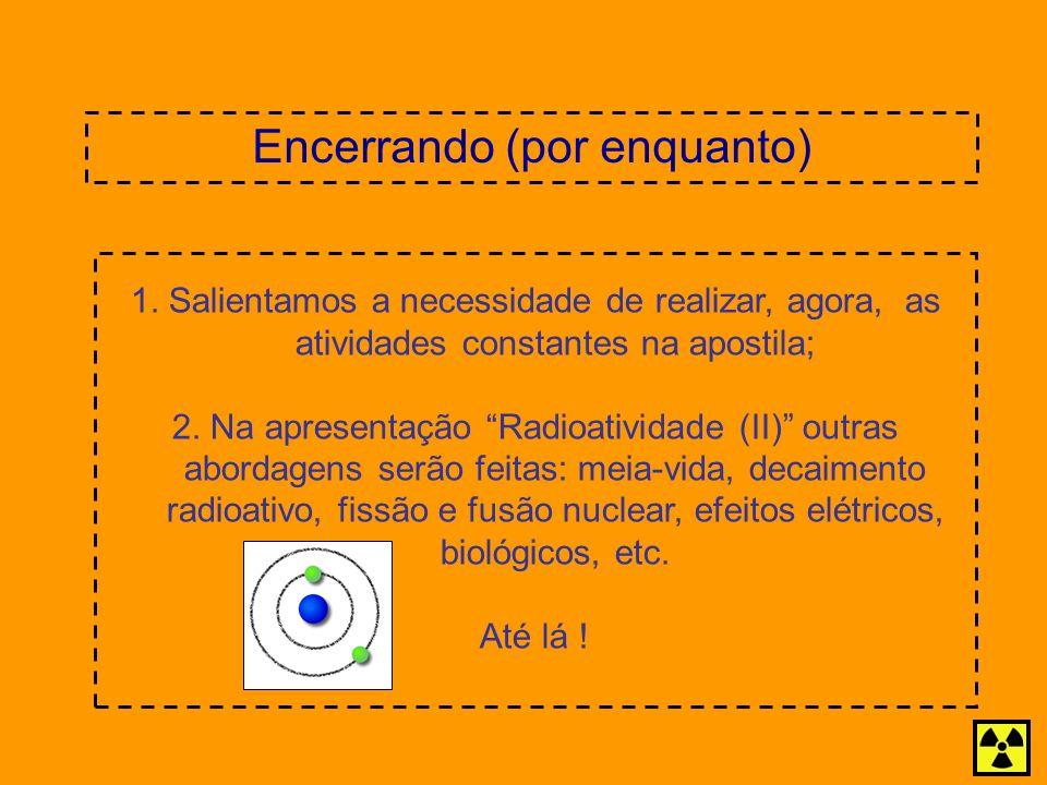 Encerrando (por enquanto) 1. Salientamos a necessidade de realizar, agora, as atividades constantes na apostila; 2. Na apresentação Radioatividade (II