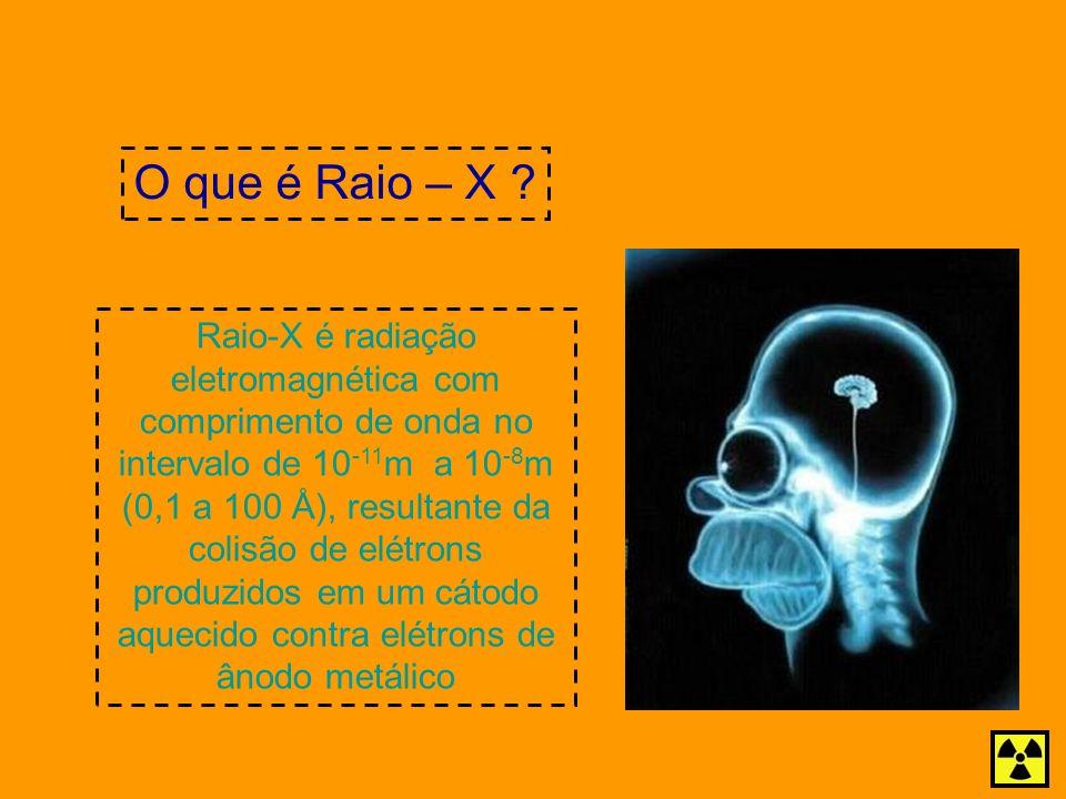 O que é Raio – X ? Raio-X é radiação eletromagnética com comprimento de onda no intervalo de 10 -11 m a 10 -8 m (0,1 a 100 Å), resultante da colisão d