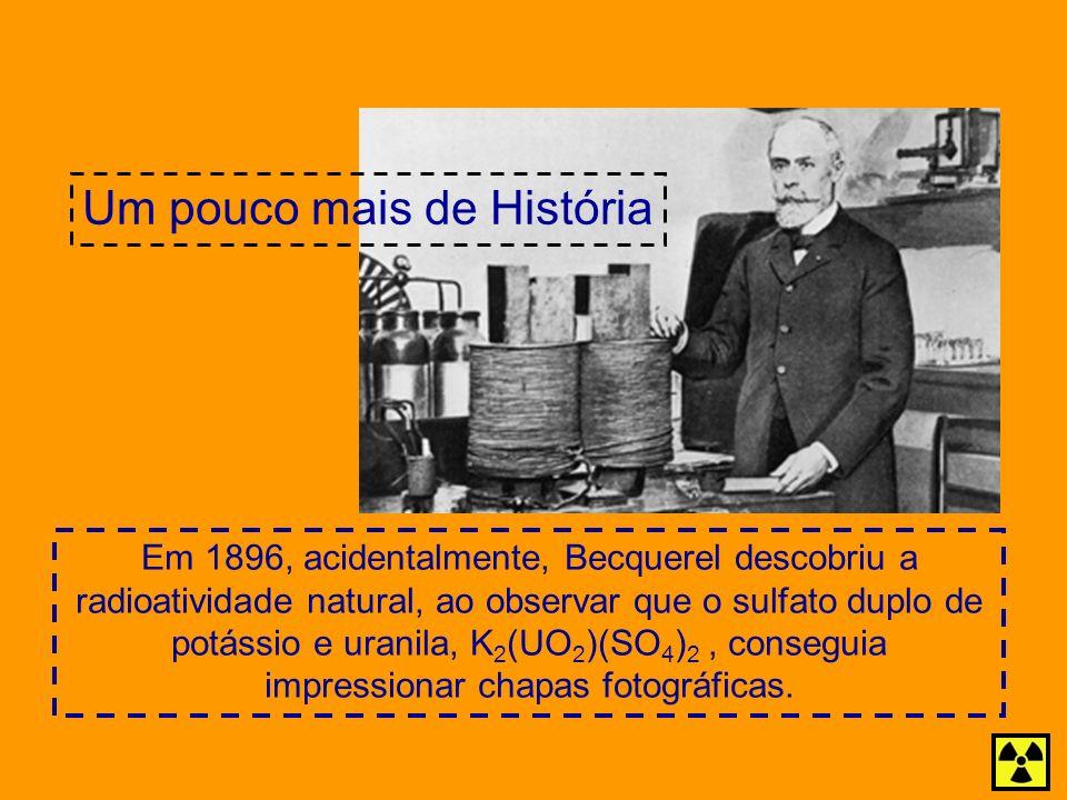 Em 1896, acidentalmente, Becquerel descobriu a radioatividade natural, ao observar que o sulfato duplo de potássio e uranila, K 2 (UO 2 )(SO 4 ) 2, co