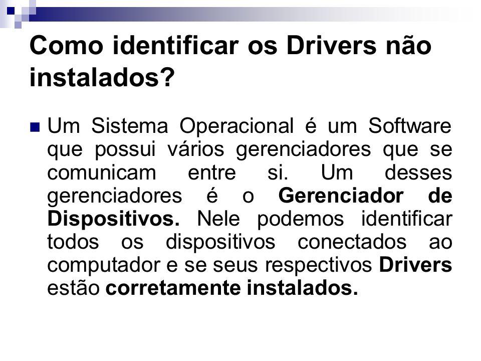 Como identificar os Drivers não instalados? Um Sistema Operacional é um Software que possui vários gerenciadores que se comunicam entre si. Um desses