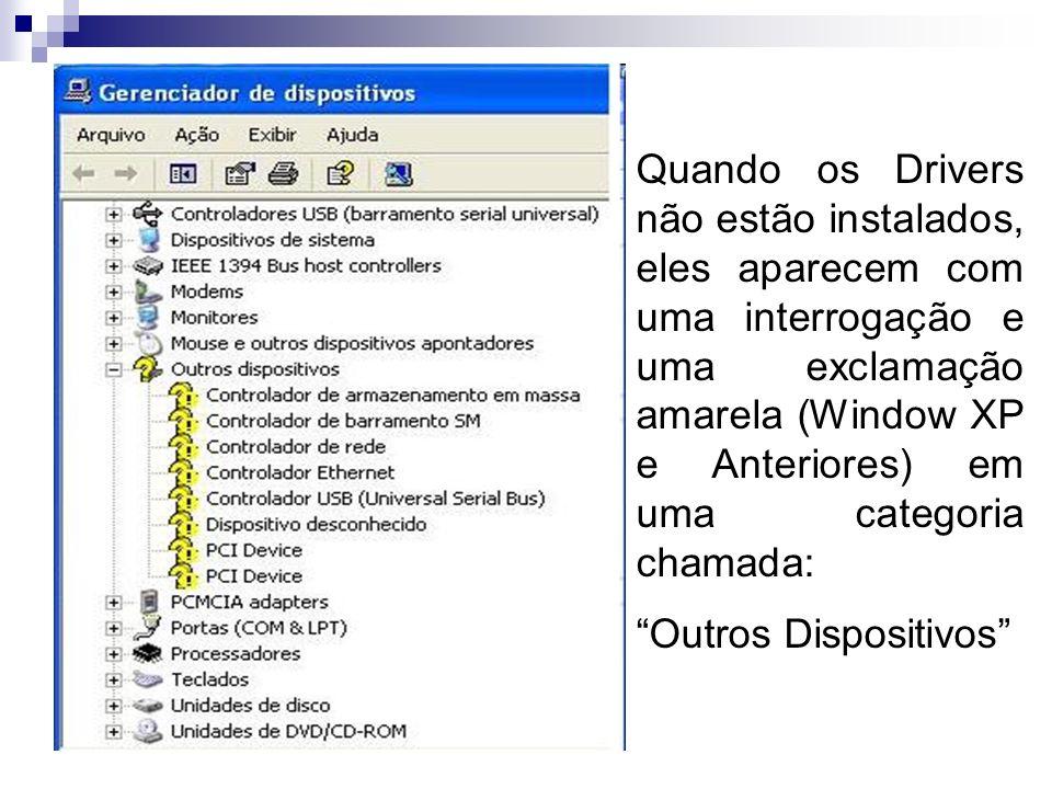 Quando os Drivers não estão instalados, eles aparecem com uma interrogação e uma exclamação amarela (Window XP e Anteriores) em uma categoria chamada: