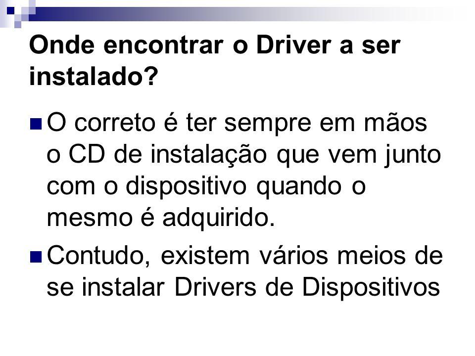 Onde encontrar o Driver a ser instalado? O correto é ter sempre em mãos o CD de instalação que vem junto com o dispositivo quando o mesmo é adquirido.