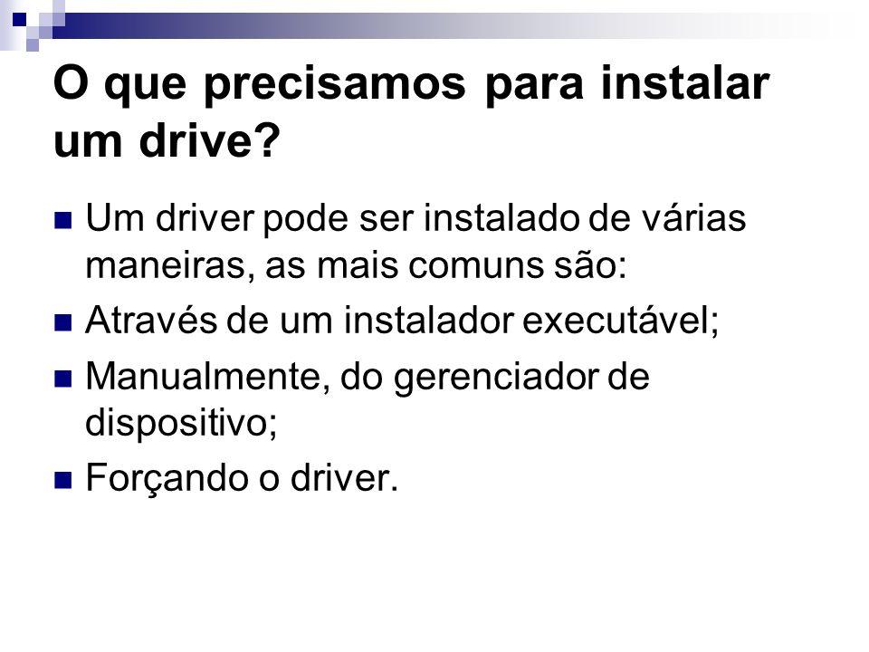 O que precisamos para instalar um drive? Um driver pode ser instalado de várias maneiras, as mais comuns são: Através de um instalador executável; Man