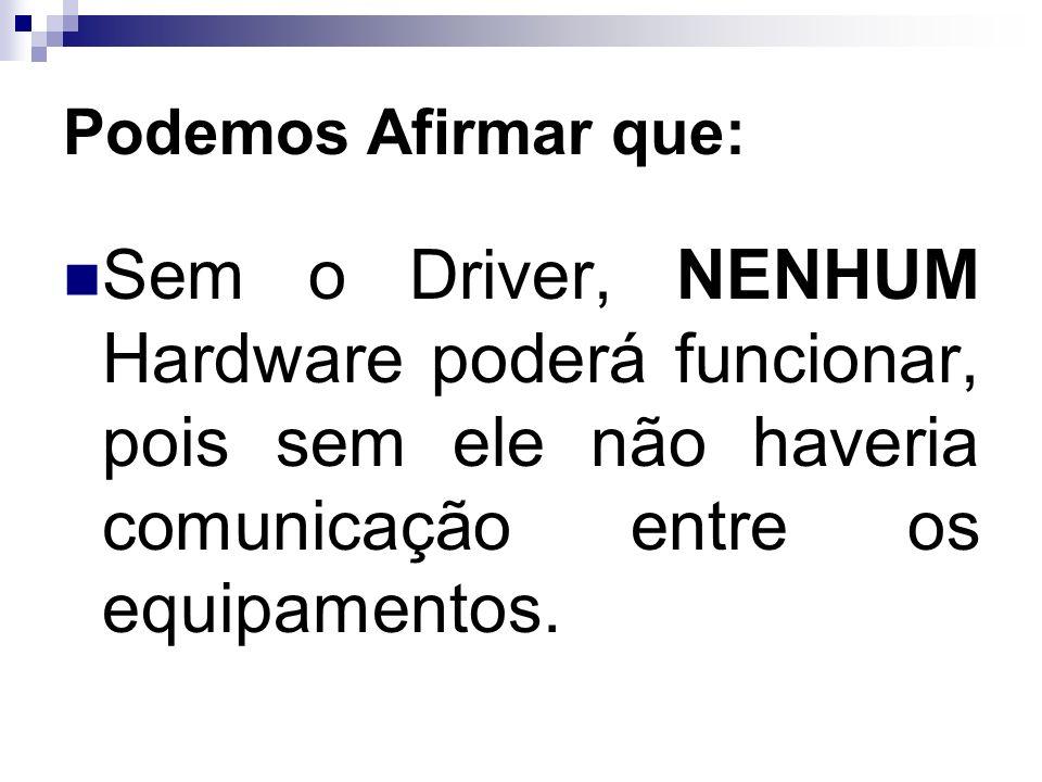 Podemos Afirmar que: Sem o Driver, NENHUM Hardware poderá funcionar, pois sem ele não haveria comunicação entre os equipamentos.